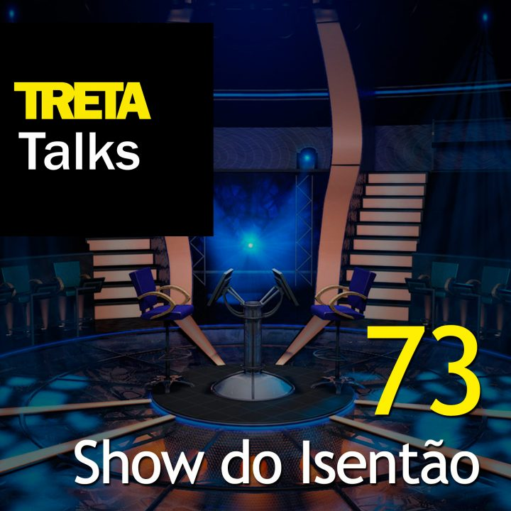 TRETA Talks #73 – Show do Isentão