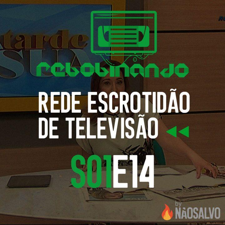 Rebobinando S01E14 – Rede Escrotidão de Televisão