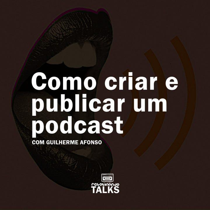 Como criar e publicar um podcast | Rebobinando TALKS