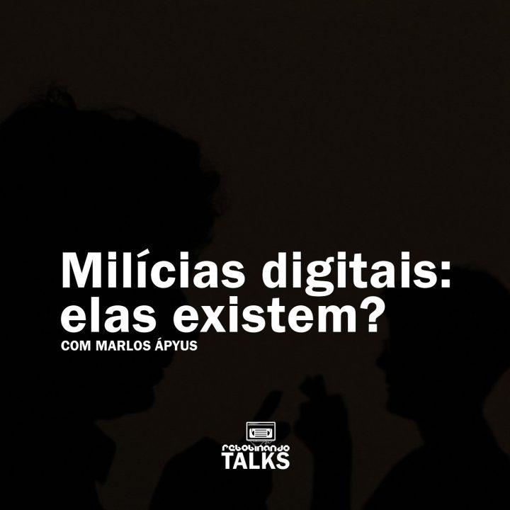 Milícias digitais: elas existem? | Rebobinando TALKS
