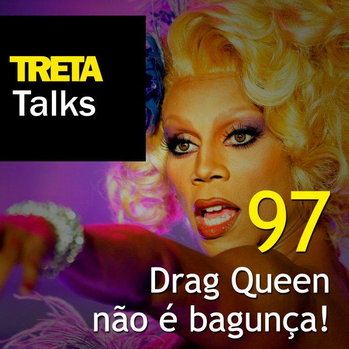 TRETA Talks #97 – Drag Queen não é bagunça!