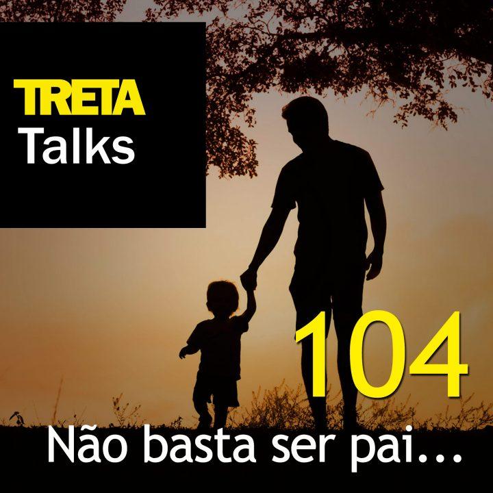 TRETA Talks #104 – Não basta ser pai…