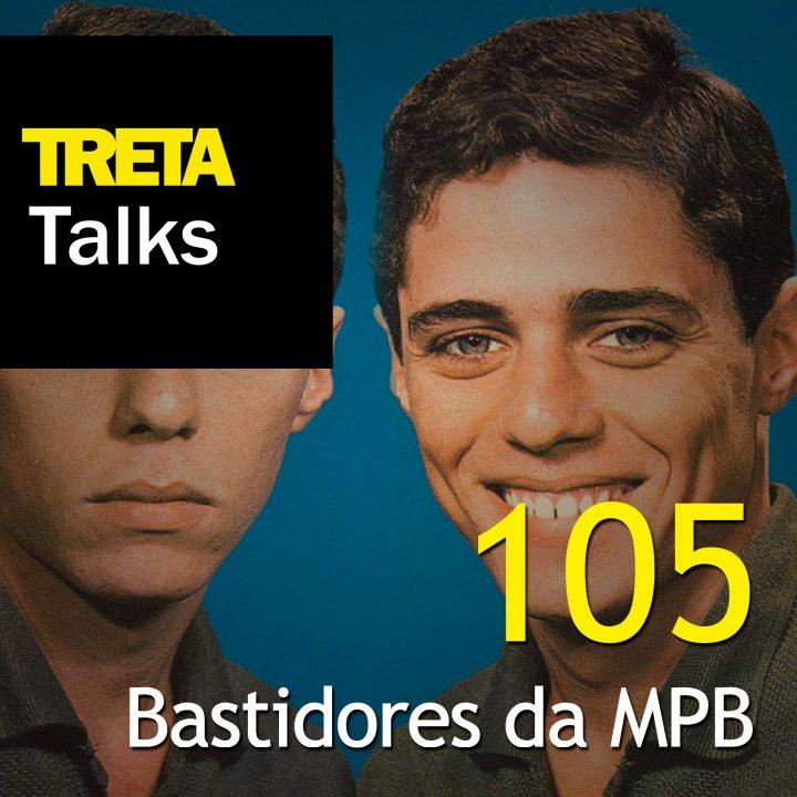 TRETA Talks #105 – Bastidores da MPB