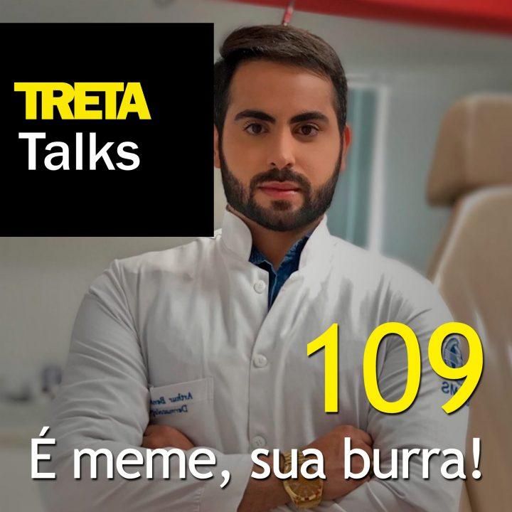 TRETA Talks #109 – É meme, sua burra!