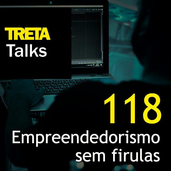 TRETA Talks #118 – Empreendedorismo sem firulas