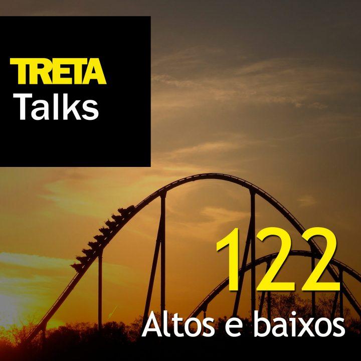 TRETA Talks #122 – Altos e baixos