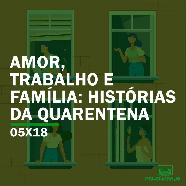 Amor, trabalho e família: histórias da quarentena | Rebobinando S05E18