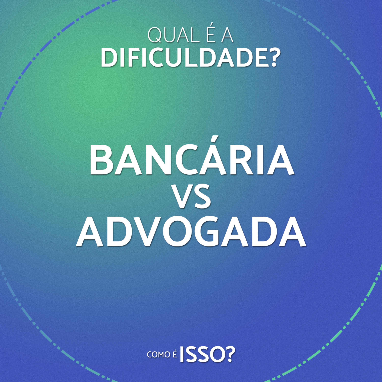 Qual é a dificuldade? – Bancária vs Advogada