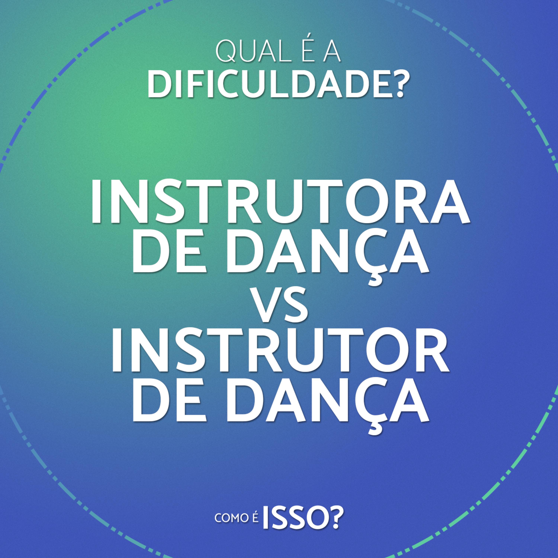 Qual é a dificuldade? Instrutora de Dança vs Instrutor de Dança