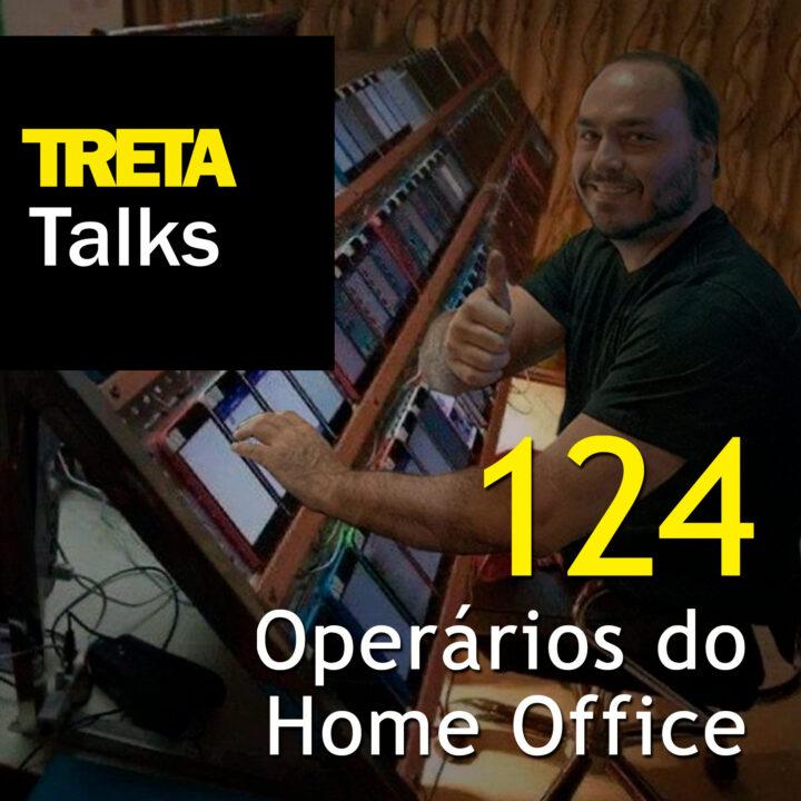TRETA Talks #124 – Operários do Home Office