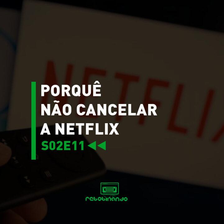 Porquê não cancelar a Netflix | Rebobinando S02E11