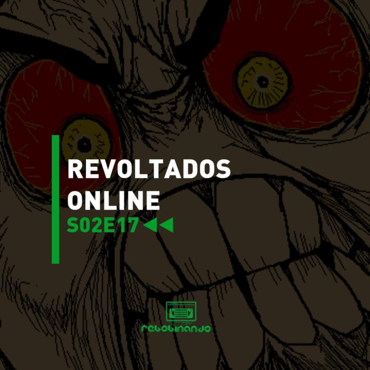 Revoltados online | Rebobinando S02E17