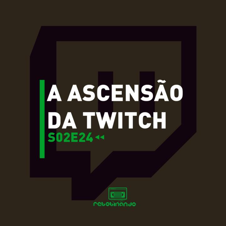 A ascensão da Twitch | Rebobinando S02E24