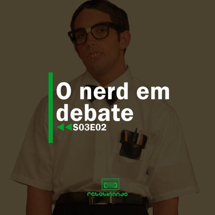 O nerd em debate | Rebobinando S03E02