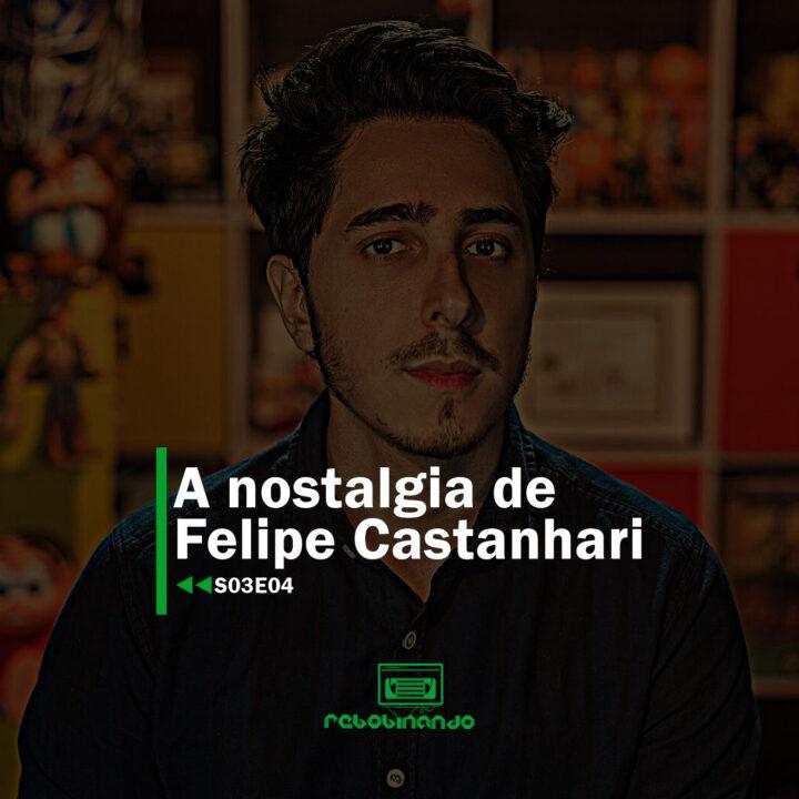 A nostalgia de Felipe Castanhari | Rebobinando S03E04