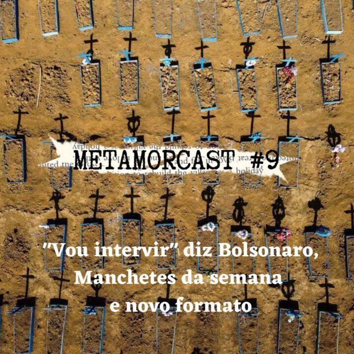 "Metamorcast #9: ""Vou intervir"" diz Bolsonaro, Manchetes da semana  e novo formato"