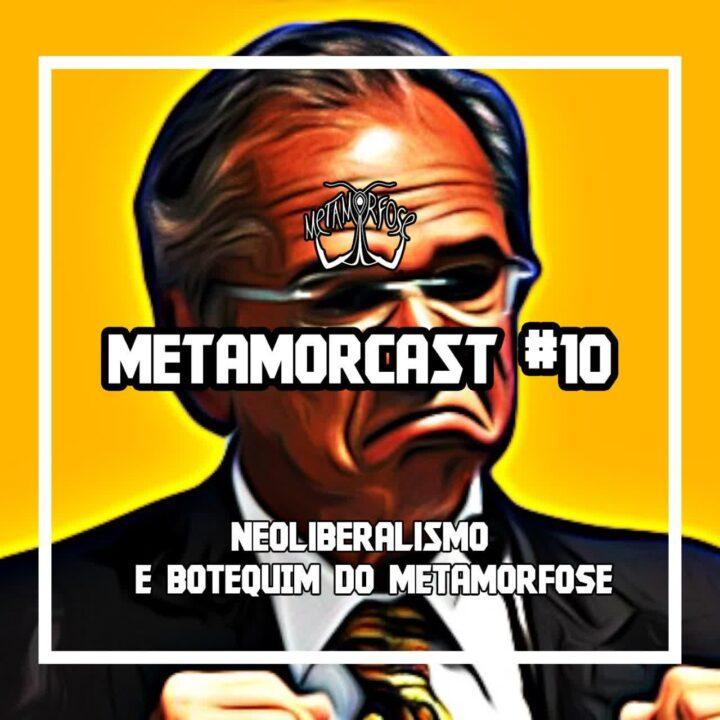 Metamorcast #10: Neoliberalismo e Botequim do Metamorfose