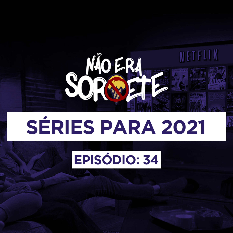 Não Era Sorvete 34 – Séries para 2021