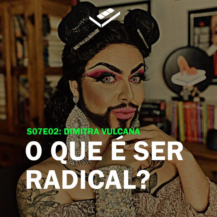 O que é ser radical? (Dimitra Vulcana)