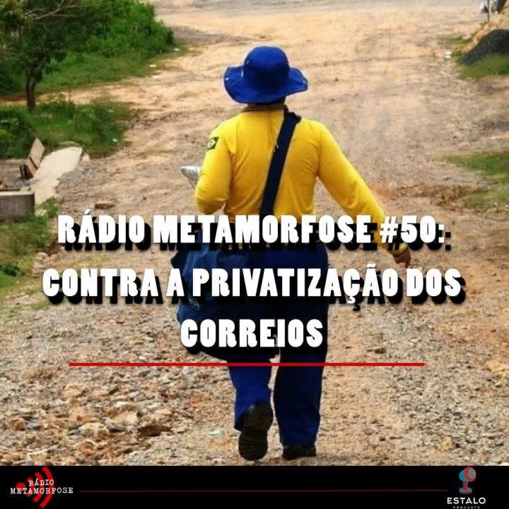 Rádio Metamorfose #50: Contra a privatização dos Correios