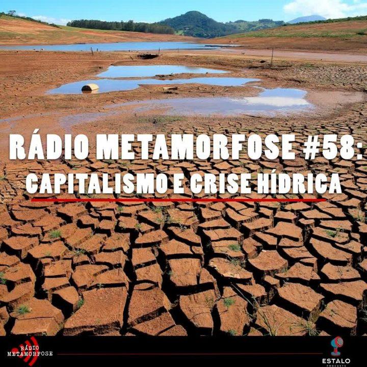 Rádio Metamorfose #58: Capitalismo e Crise Hídrica